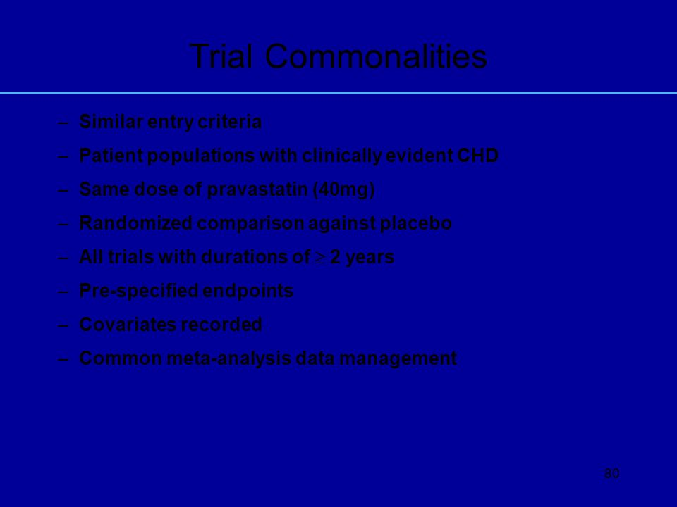 80 Trial Commonalities –Similar entry criteria –Patient populations with clinically evident CHD –Same dose of pravastatin (40mg) –Randomized compariso