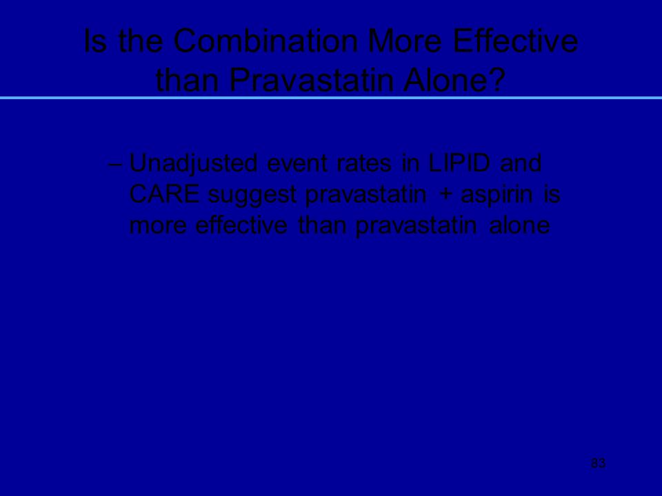 83 Is the Combination More Effective than Pravastatin Alone? –Unadjusted event rates in LIPID and CARE suggest pravastatin + aspirin is more effective