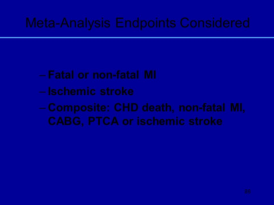 86 Meta-Analysis Endpoints Considered –Fatal or non-fatal MI –Ischemic stroke –Composite: CHD death, non-fatal MI, CABG, PTCA or ischemic stroke