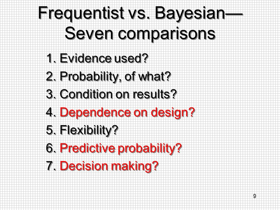 9 Frequentist vs. Bayesian Seven comparisons 1. Evidence used? 2. Probability, of what? 3. Condition on results? 4. Dependence on design? 5. Flexibili