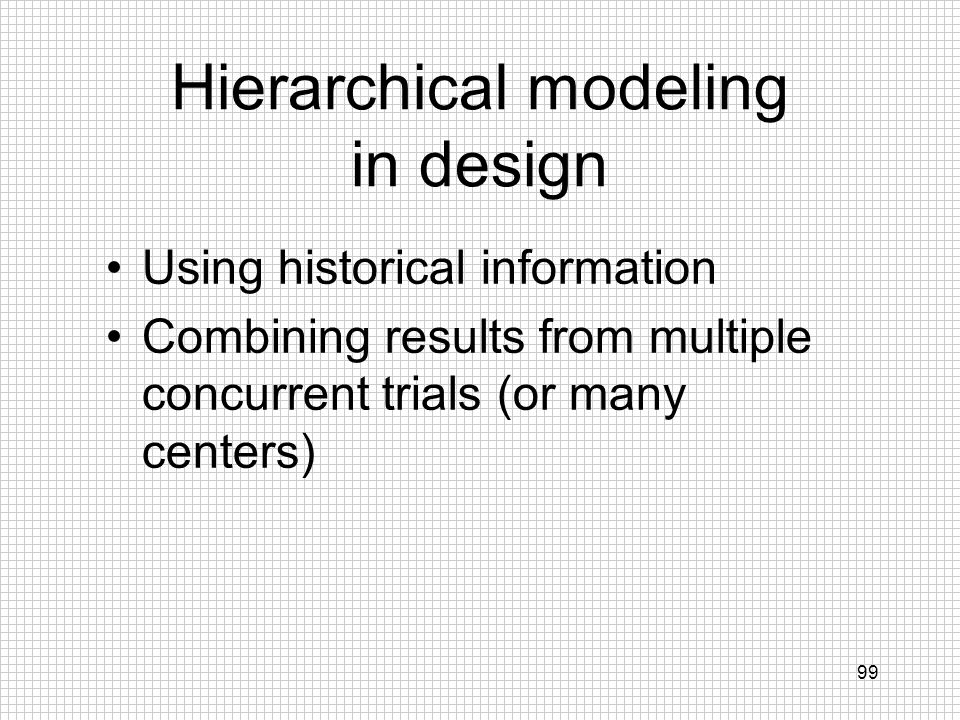 99 Hierarchical modeling in design Using historical information Combining results from multiple concurrent trials (or many centers)