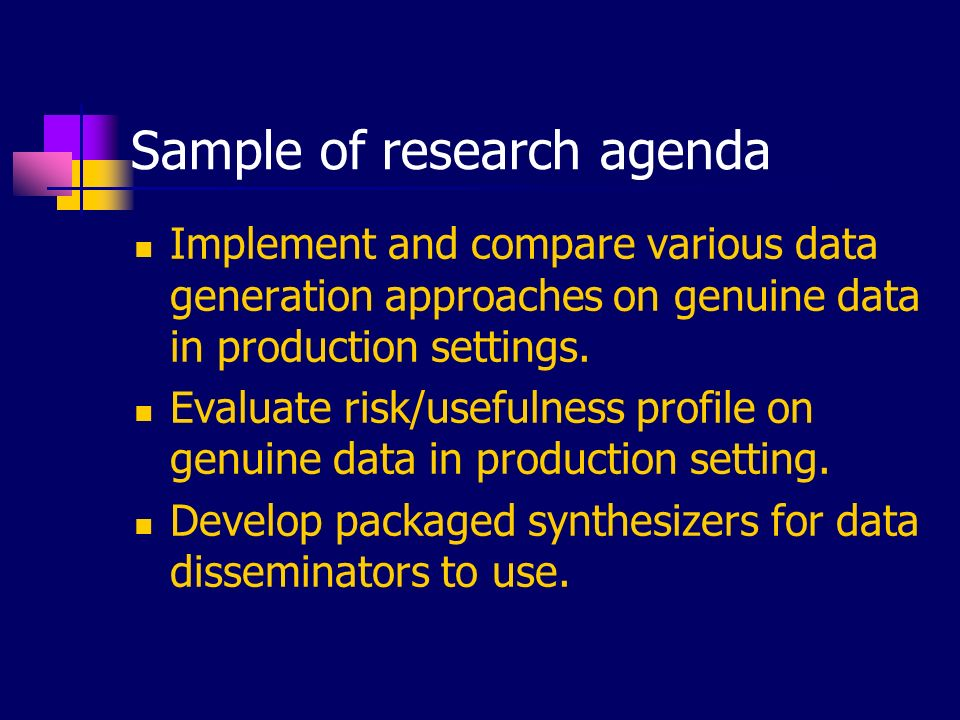Sample of research agenda Implement and compare various data generation approaches on genuine data in production settings. Evaluate risk/usefulness pr