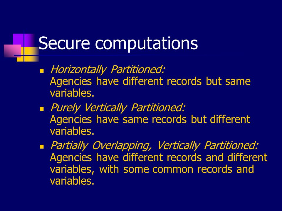 Secure computations Horizontally Partitioned: Agencies have different records but same variables. Purely Vertically Partitioned: Agencies have same re