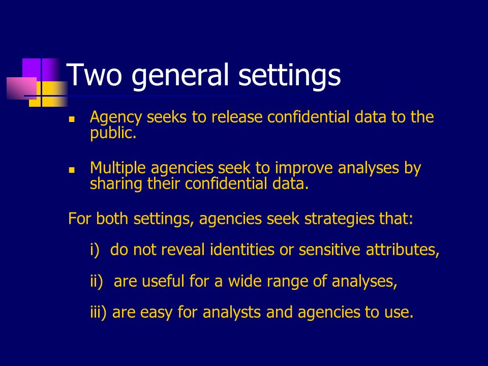 Two general settings Agency seeks to release confidential data to the public. Multiple agencies seek to improve analyses by sharing their confidential