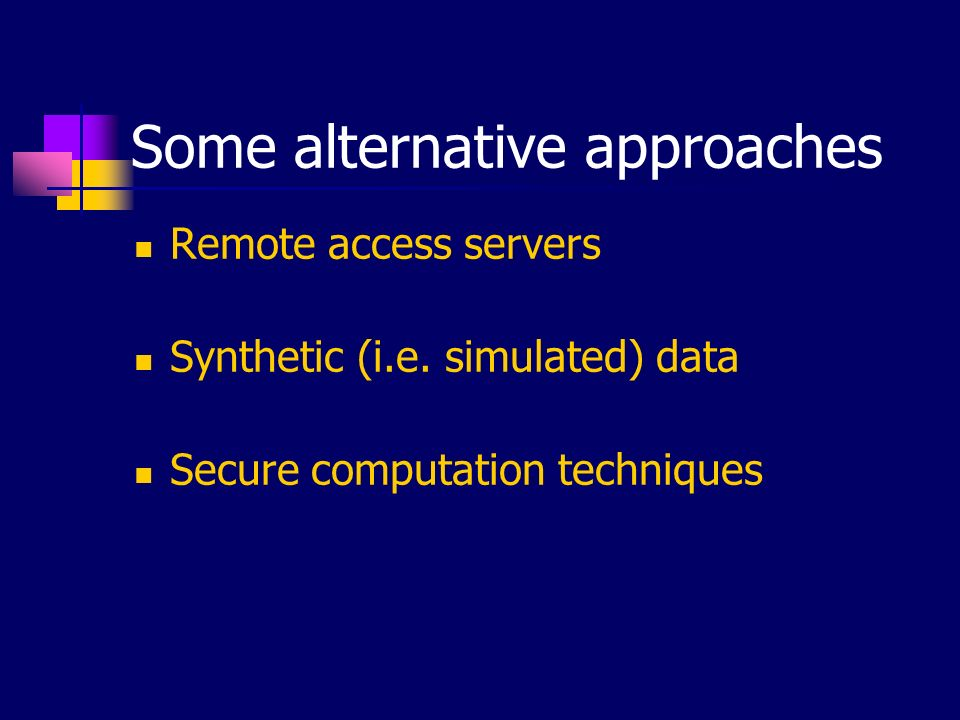 Some alternative approaches Remote access servers Synthetic (i.e. simulated) data Secure computation techniques