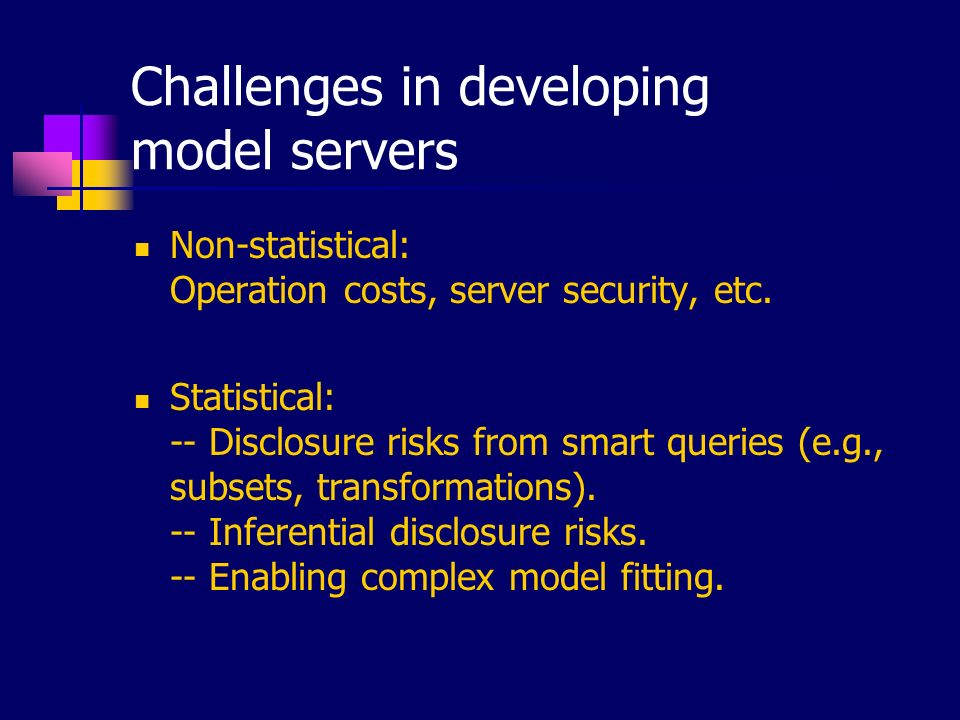 Challenges in developing model servers Non-statistical: Operation costs, server security, etc. Statistical: -- Disclosure risks from smart queries (e.