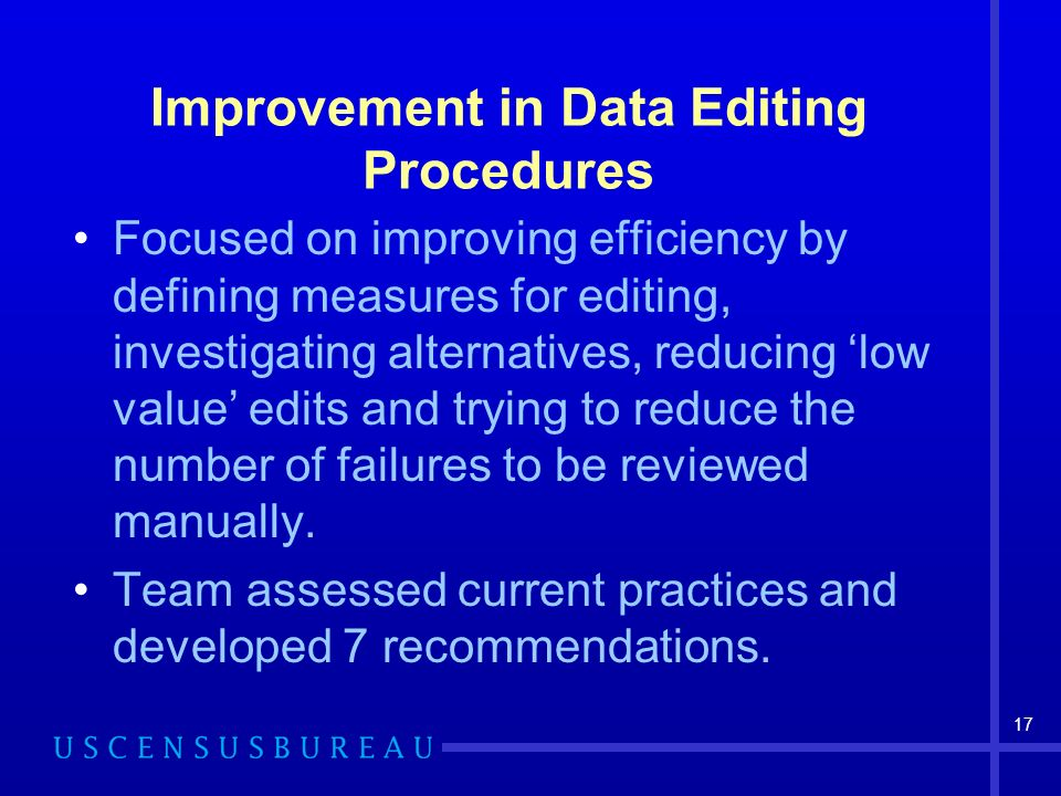 17 Improvement in Data Editing Procedures Focused on improving efficiency by defining measures for editing, investigating alternatives, reducing low value edits and trying to reduce the number of failures to be reviewed manually.