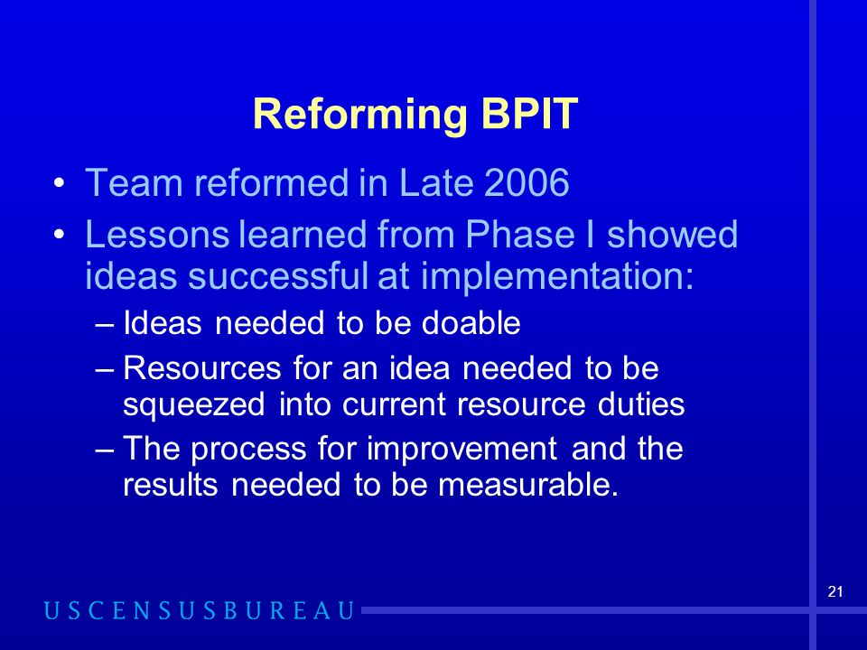 21 Reforming BPIT Team reformed in Late 2006 Lessons learned from Phase I showed ideas successful at implementation: –Ideas needed to be doable –Resources for an idea needed to be squeezed into current resource duties –The process for improvement and the results needed to be measurable.