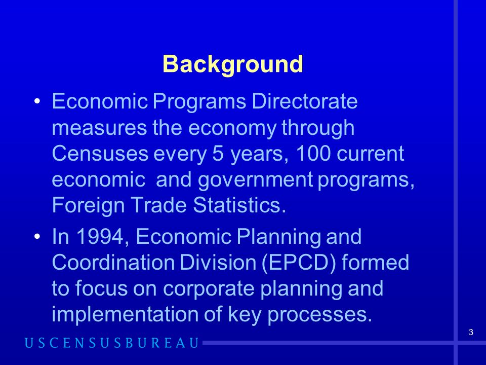 3 Background Economic Programs Directorate measures the economy through Censuses every 5 years, 100 current economic and government programs, Foreign Trade Statistics.