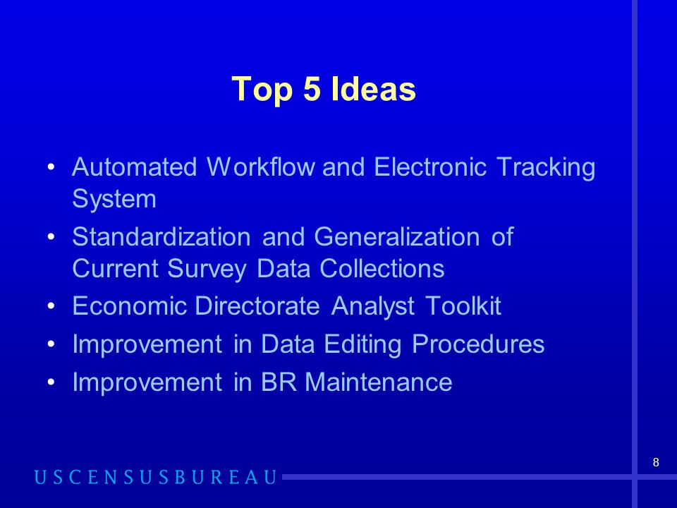 8 Top 5 Ideas Automated Workflow and Electronic Tracking System Standardization and Generalization of Current Survey Data Collections Economic Directorate Analyst Toolkit Improvement in Data Editing Procedures Improvement in BR Maintenance