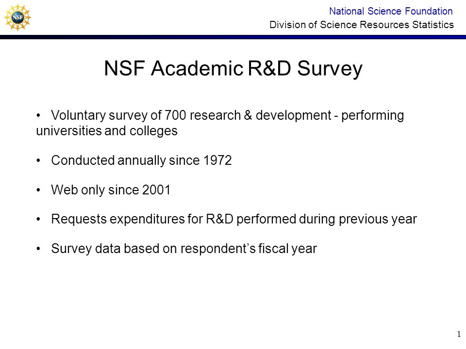 1 NSF Academic R&D Survey National Science Foundation Division of Science Resources Statistics Voluntary survey of 700 research & development - performing universities and colleges Conducted annually since 1972 Web only since 2001 Requests expenditures for R&D performed during previous year Survey data based on respondents fiscal year