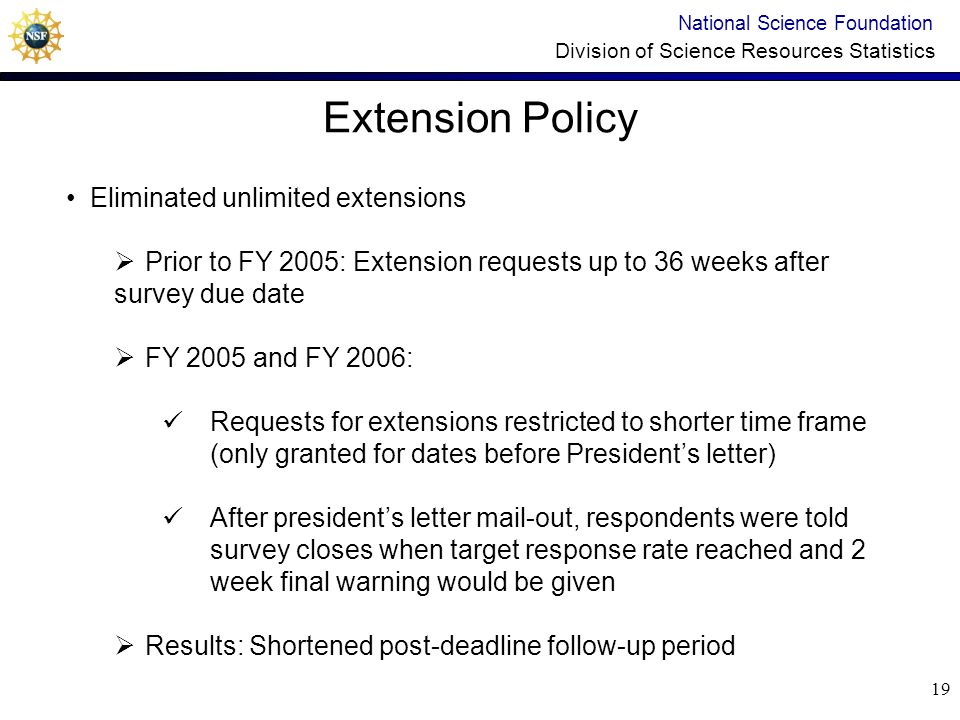 18 Mode/frequency of Respondent contacts National Science Foundation Division of Science Resources Statistics Changed mode and frequency, varied content in FY 2006 Pre-due date reminders increased in frequency: Early December – additional e-mail reminder January - 2 reminders (1 mail and 1 e-mail) Post-due date follow-ups decreased in frequency: First 6 weeks - 3 e-mails (every 2 weeks) 7 th week - phone call 8 th week - letter to presidents office 9 th week – phone call 11 th week - final e-mail announcing survey closing date Results: Increased response rate at deadline from 56% in FY 2005 to 68% in FY 2006, shortened post-deadline follow-up period
