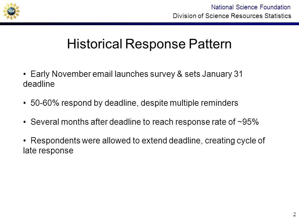 12 Experiment 3 – FY 2004 Increase Timeliness after Survey Deadline National Science Foundation Division of Science Resources Statistics Hypothesis: Respondents will respond sooner after the deadline if follow-up messages are individualized and less frequent than weekly During 24 weeks after survey deadline: Group 1: Low tailoring – standard weekly messages (control group) Group 2: Medium tailoring – less frequent messages with different content each time Group 3: High tailoring –adjusted to individual respondent history (more frequent and tailored contacts for previous non- responders)