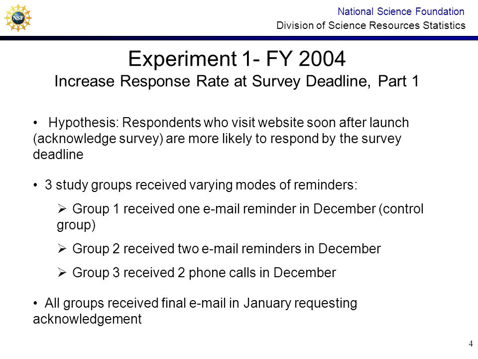 3 Goals of Experiments FY 2004 - FY 2005 National Science Foundation Division of Science Resources Statistics Increase response rate at survey deadline -Speed up first interaction with web survey -Increase number of reminders -Vary mode of reminders Decrease number of weeks to reach 95% response rate