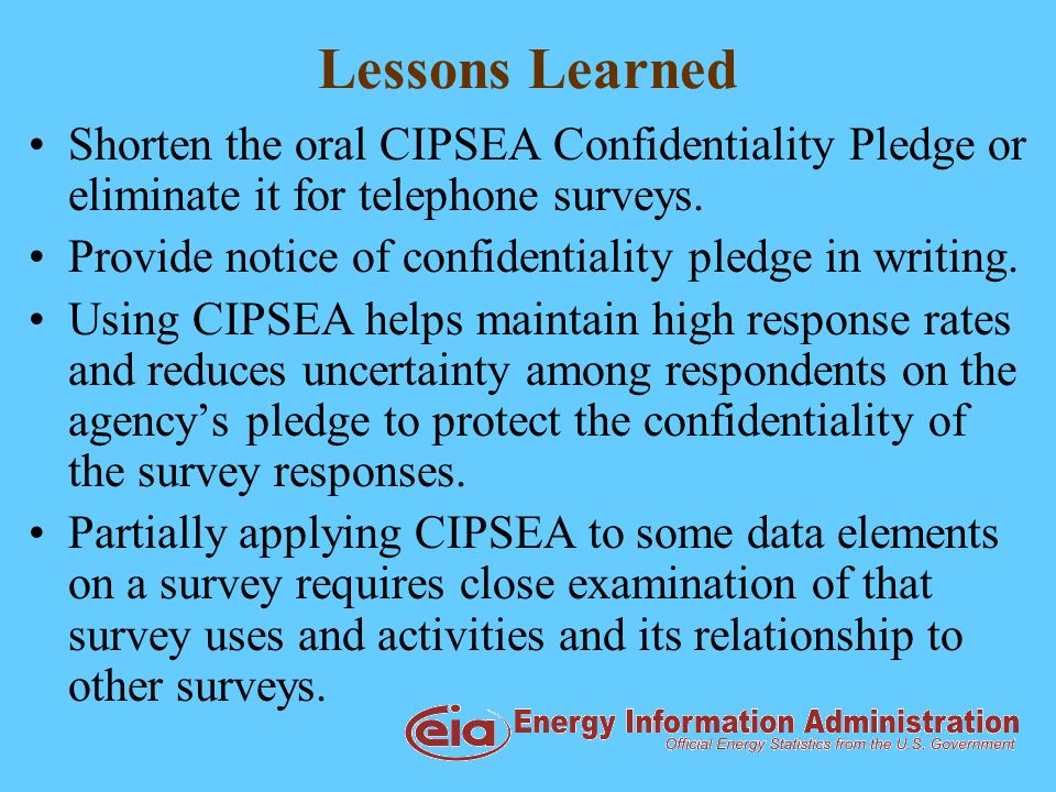 Lessons Learned Shorten the oral CIPSEA Confidentiality Pledge or eliminate it for telephone surveys.