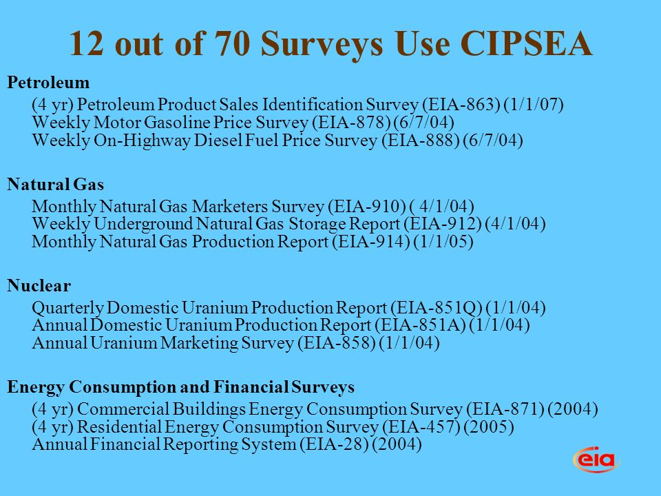 12 out of 70 Surveys Use CIPSEA Petroleum (4 yr) Petroleum Product Sales Identification Survey (EIA-863) (1/1/07) Weekly Motor Gasoline Price Survey (EIA-878) (6/7/04) Weekly On-Highway Diesel Fuel Price Survey (EIA-888) (6/7/04) Natural Gas Monthly Natural Gas Marketers Survey (EIA-910) ( 4/1/04) Weekly Underground Natural Gas Storage Report (EIA-912) (4/1/04) Monthly Natural Gas Production Report (EIA-914) (1/1/05) Nuclear Quarterly Domestic Uranium Production Report (EIA-851Q) (1/1/04) Annual Domestic Uranium Production Report (EIA-851A) (1/1/04) Annual Uranium Marketing Survey (EIA-858) (1/1/04) Energy Consumption and Financial Surveys (4 yr) Commercial Buildings Energy Consumption Survey (EIA-871) (2004) (4 yr) Residential Energy Consumption Survey (EIA-457) (2005) Annual Financial Reporting System (EIA-28) (2004)