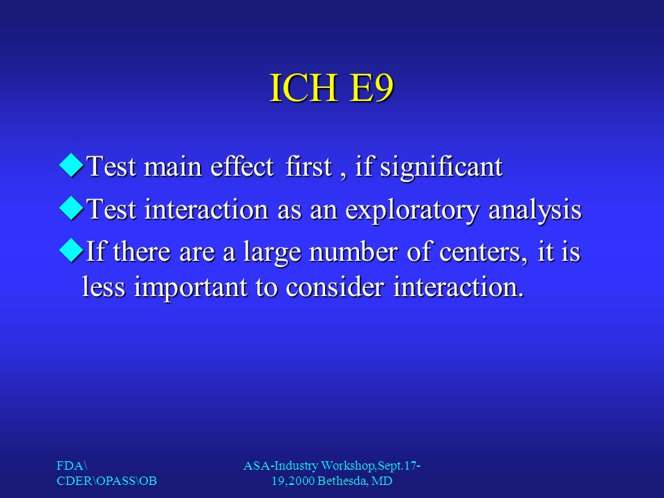 FDA\ CDER\OPASS\OB ASA-Industry Workshop,Sept.17- 19,2000 Bethesda, MD ICH E9 uTest main effect first, if significant uTest interaction as an exploratory analysis uIf there are a large number of centers, it is less important to consider interaction.