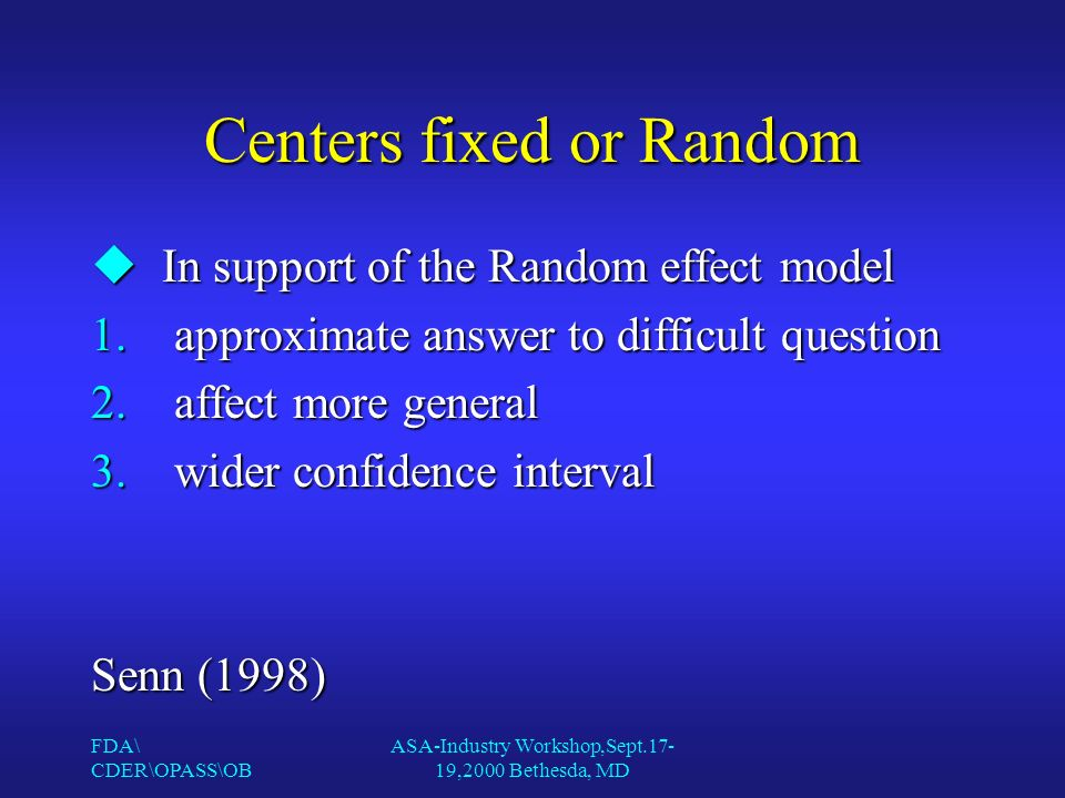 FDA\ CDER\OPASS\OB ASA-Industry Workshop,Sept.17- 19,2000 Bethesda, MD Centers fixed or Random uIn support of the Random effect model 1.