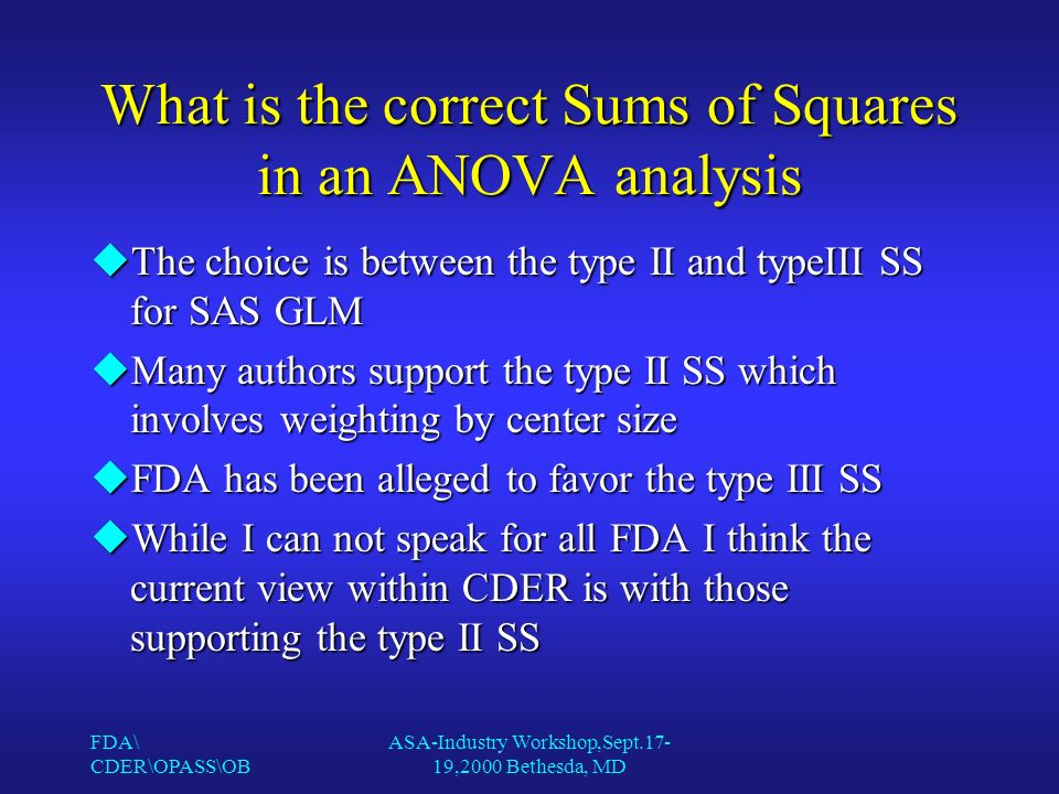 FDA\ CDER\OPASS\OB ASA-Industry Workshop,Sept.17- 19,2000 Bethesda, MD What is the correct Sums of Squares in an ANOVA analysis uThe choice is between the type II and typeIII SS for SAS GLM uMany authors support the type II SS which involves weighting by center size uFDA has been alleged to favor the type III SS uWhile I can not speak for all FDA I think the current view within CDER is with those supporting the type II SS