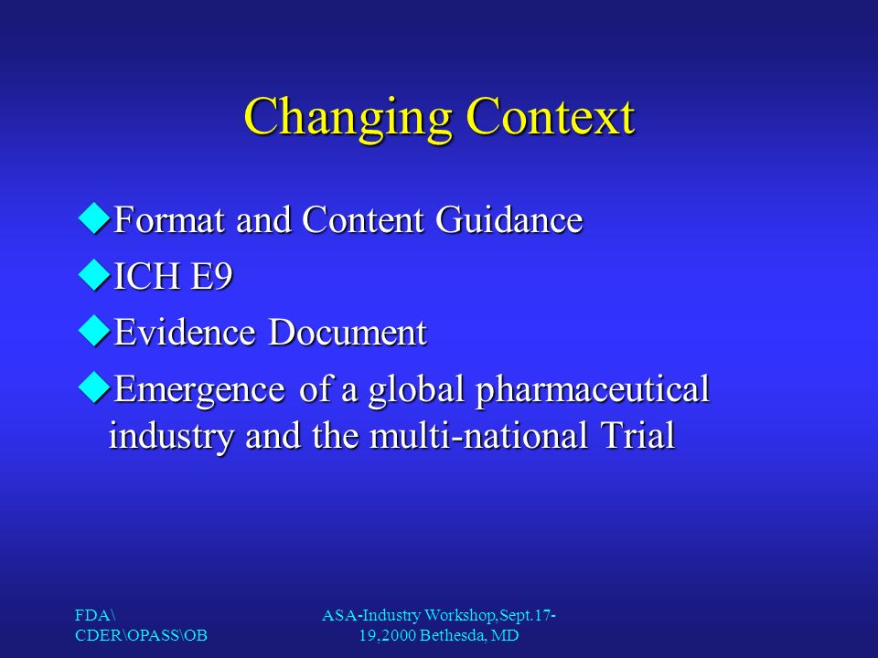 FDA\ CDER\OPASS\OB ASA-Industry Workshop,Sept.17- 19,2000 Bethesda, MD Changing Context uFormat and Content Guidance uICH E9 uEvidence Document uEmergence of a global pharmaceutical industry and the multi-national Trial