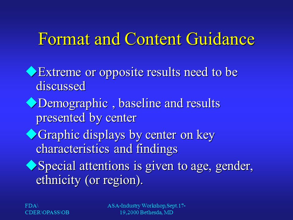 FDA\ CDER\OPASS\OB ASA-Industry Workshop,Sept.17- 19,2000 Bethesda, MD Format and Content Guidance uExtreme or opposite results need to be discussed uDemographic, baseline and results presented by center uGraphic displays by center on key characteristics and findings uSpecial attentions is given to age, gender, ethnicity (or region).