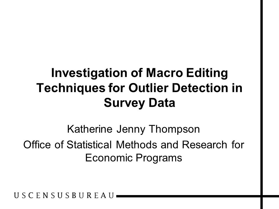 Investigation of Macro Editing Techniques for Outlier Detection in Survey Data Katherine Jenny Thompson Office of Statistical Methods and Research for
