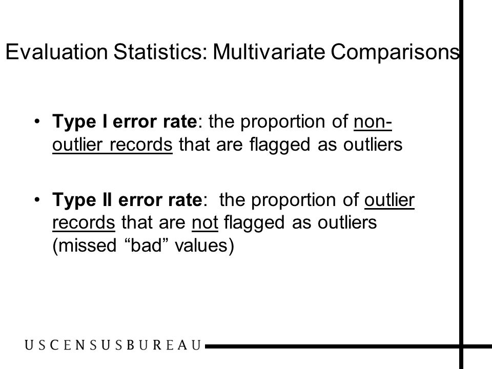 Evaluation Statistics: Multivariate Comparisons Type I error rate: the proportion of non- outlier records that are flagged as outliers Type II error r