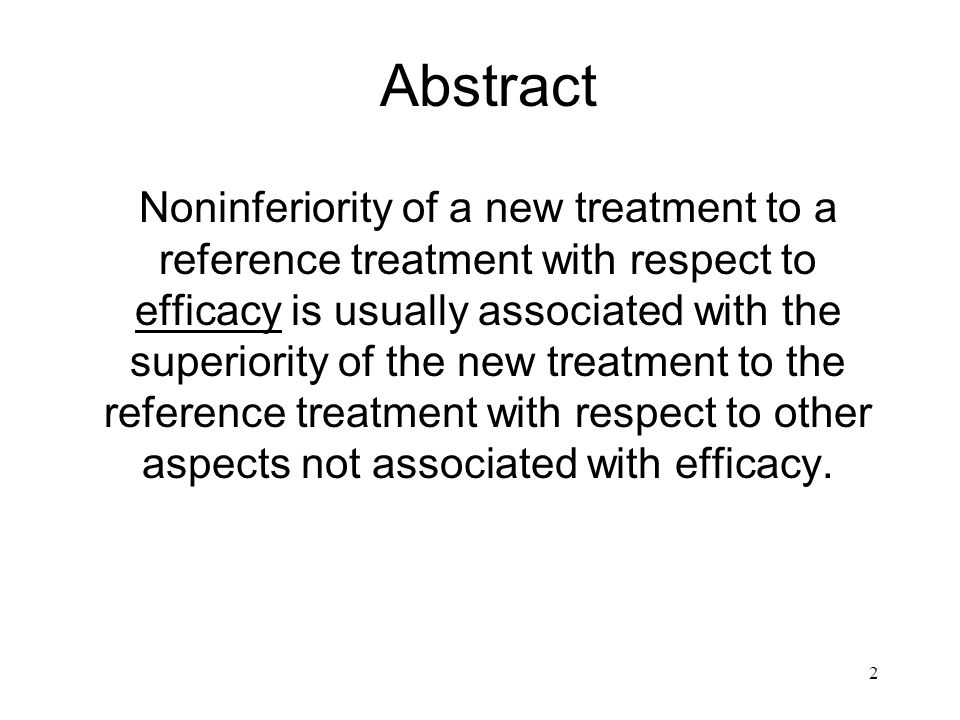 2 Abstract Noninferiority of a new treatment to a reference treatment with respect to efficacy is usually associated with the superiority of the new treatment to the reference treatment with respect to other aspects not associated with efficacy.