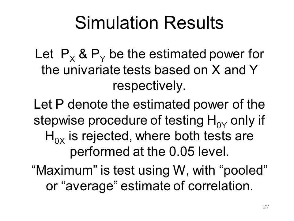 27 Simulation Results Let P X & P Y be the estimated power for the univariate tests based on X and Y respectively. Let P denote the estimated power of