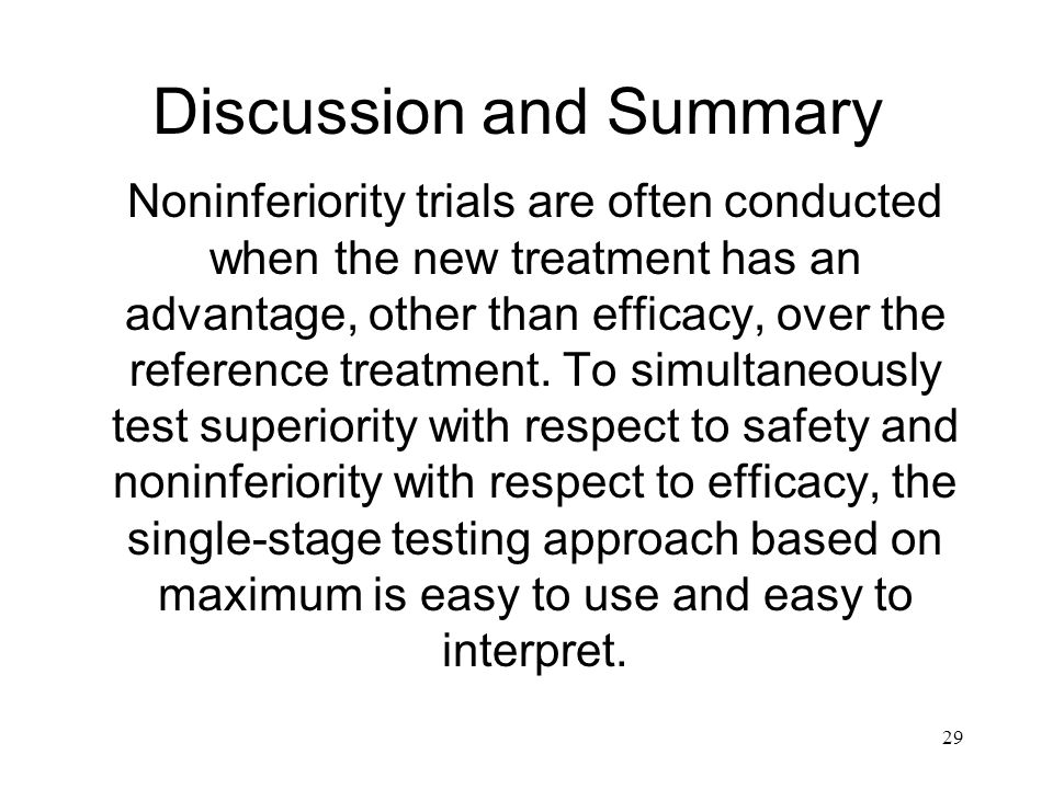 29 Discussion and Summary Noninferiority trials are often conducted when the new treatment has an advantage, other than efficacy, over the reference t