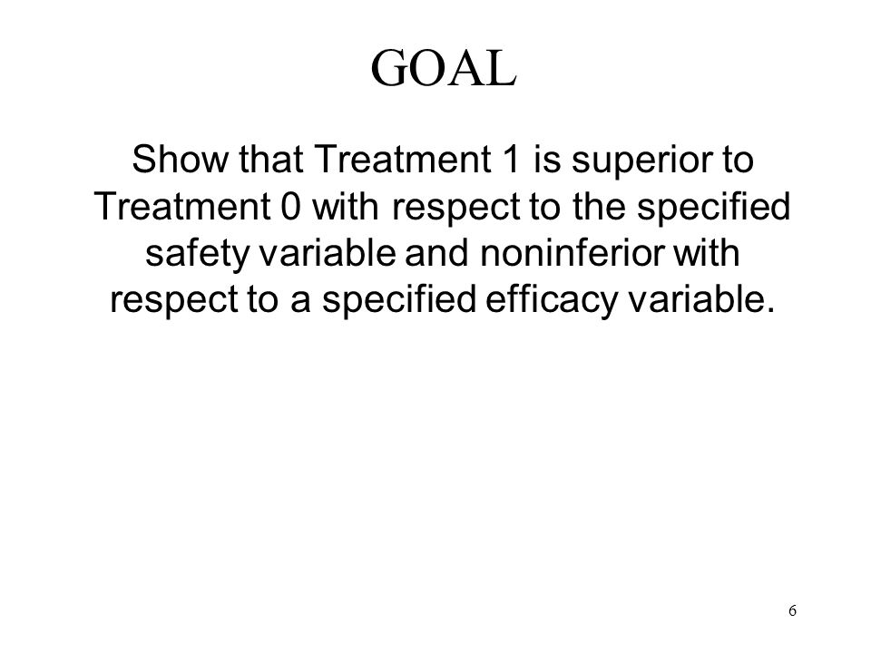 6 GOAL Show that Treatment 1 is superior to Treatment 0 with respect to the specified safety variable and noninferior with respect to a specified effi