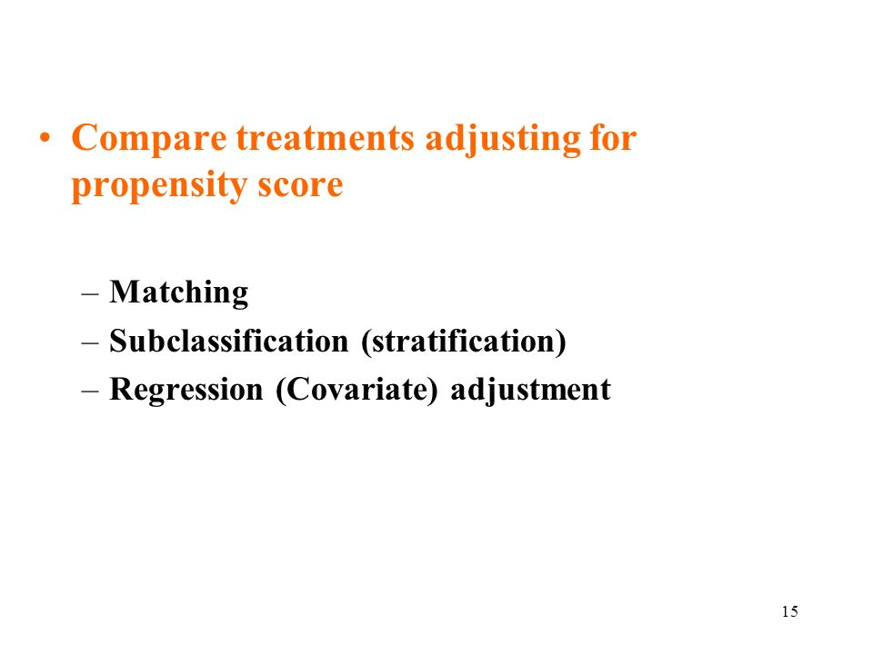 15 Compare treatments adjusting for propensity score –Matching –Subclassification (stratification) –Regression (Covariate) adjustment