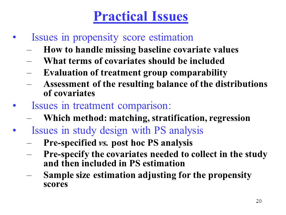 20 Practical Issues Issues in propensity score estimation –How to handle missing baseline covariate values –What terms of covariates should be include
