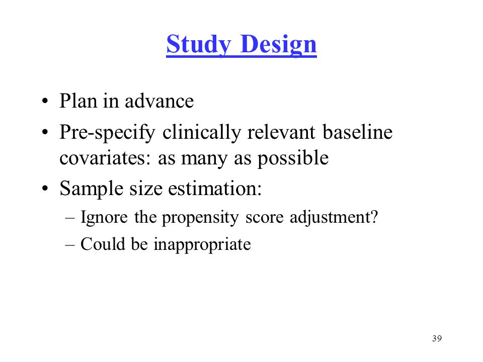 39 Study Design Plan in advance Pre-specify clinically relevant baseline covariates: as many as possible Sample size estimation: –Ignore the propensit