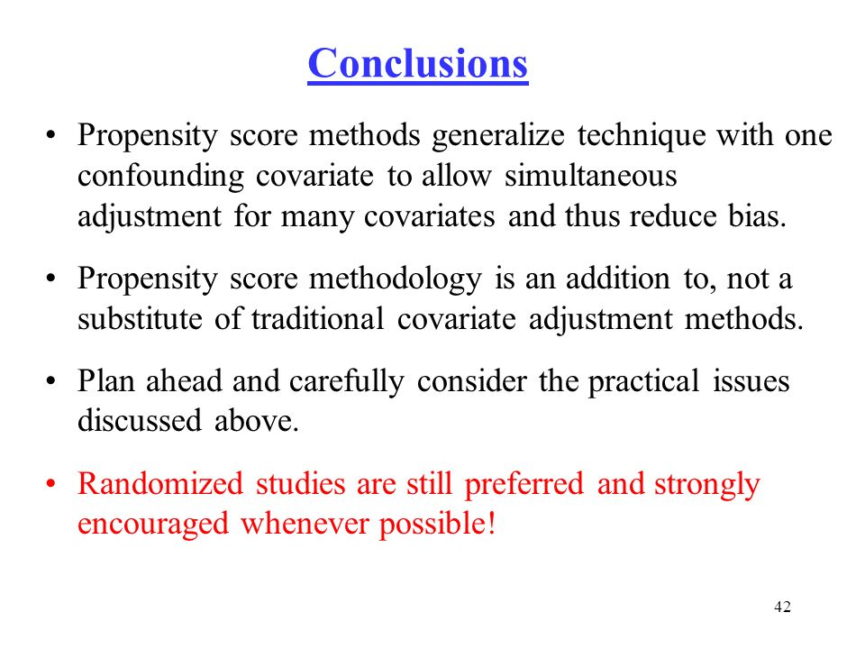 42 Conclusions Propensity score methods generalize technique with one confounding covariate to allow simultaneous adjustment for many covariates and t