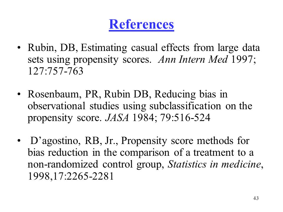 43 References Rubin, DB, Estimating casual effects from large data sets using propensity scores. Ann Intern Med 1997; 127:757-763 Rosenbaum, PR, Rubin