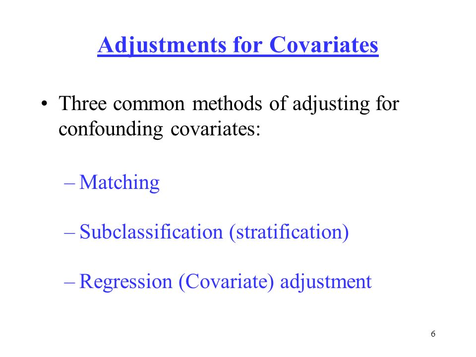 6 Adjustments for Covariates Three common methods of adjusting for confounding covariates: –Matching –Subclassification (stratification) –Regression (