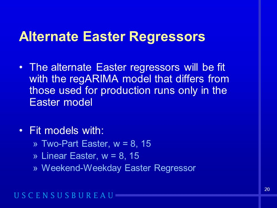 20 Alternate Easter Regressors The alternate Easter regressors will be fit with the regARIMA model that differs from those used for production runs only in the Easter model Fit models with: »Two-Part Easter, w = 8, 15 »Linear Easter, w = 8, 15 »Weekend-Weekday Easter Regressor