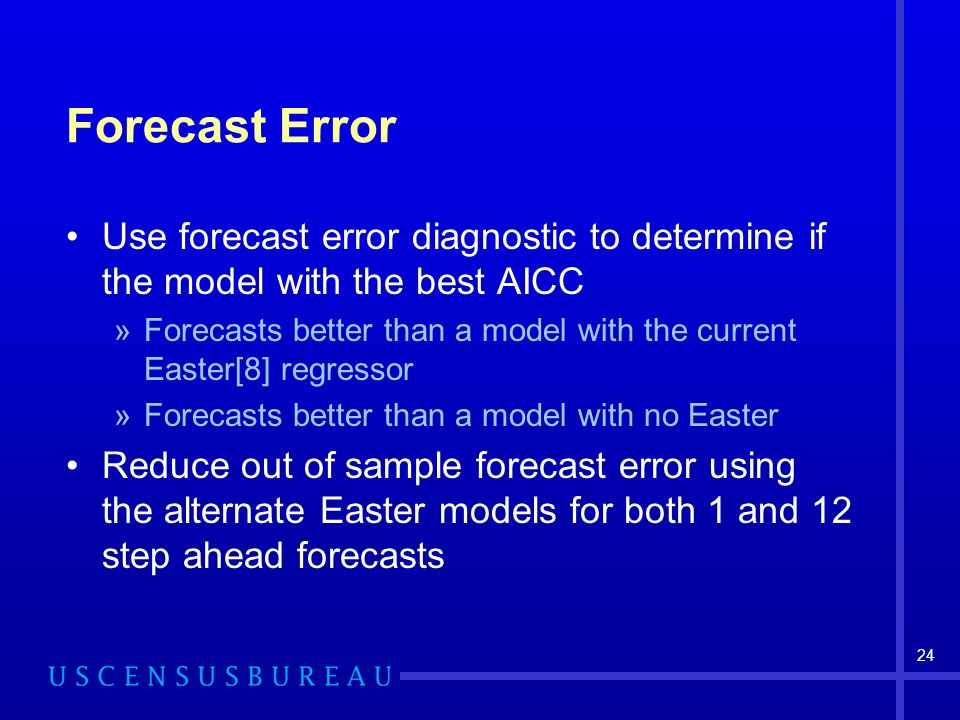 24 Forecast Error Use forecast error diagnostic to determine if the model with the best AICC »Forecasts better than a model with the current Easter[8] regressor »Forecasts better than a model with no Easter Reduce out of sample forecast error using the alternate Easter models for both 1 and 12 step ahead forecasts