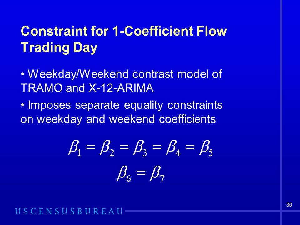 30 Constraint for 1-Coefficient Flow Trading Day Weekday/Weekend contrast model of TRAMO and X-12-ARIMA Imposes separate equality constraints on weekday and weekend coefficients