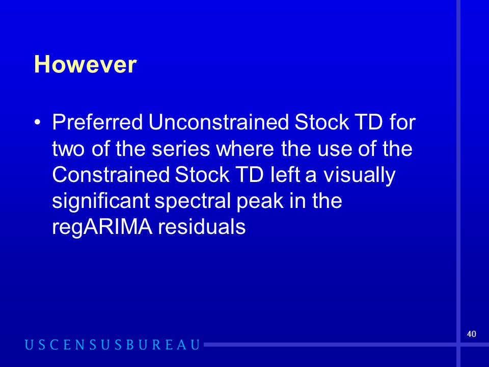 40 However Preferred Unconstrained Stock TD for two of the series where the use of the Constrained Stock TD left a visually significant spectral peak in the regARIMA residuals