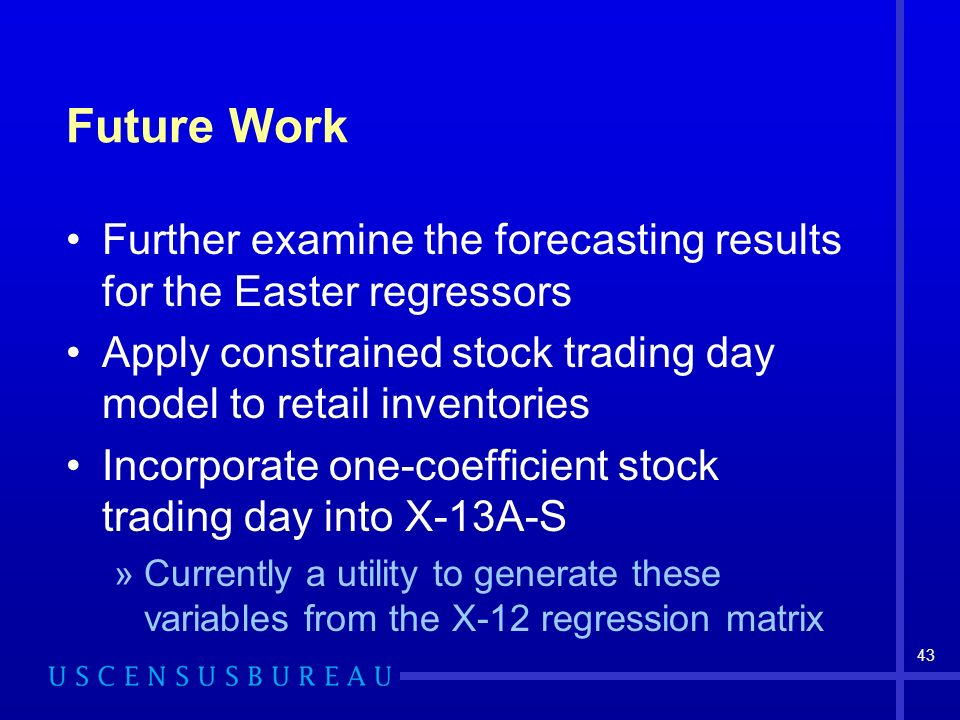 43 Future Work Further examine the forecasting results for the Easter regressors Apply constrained stock trading day model to retail inventories Incorporate one-coefficient stock trading day into X-13A-S »Currently a utility to generate these variables from the X-12 regression matrix