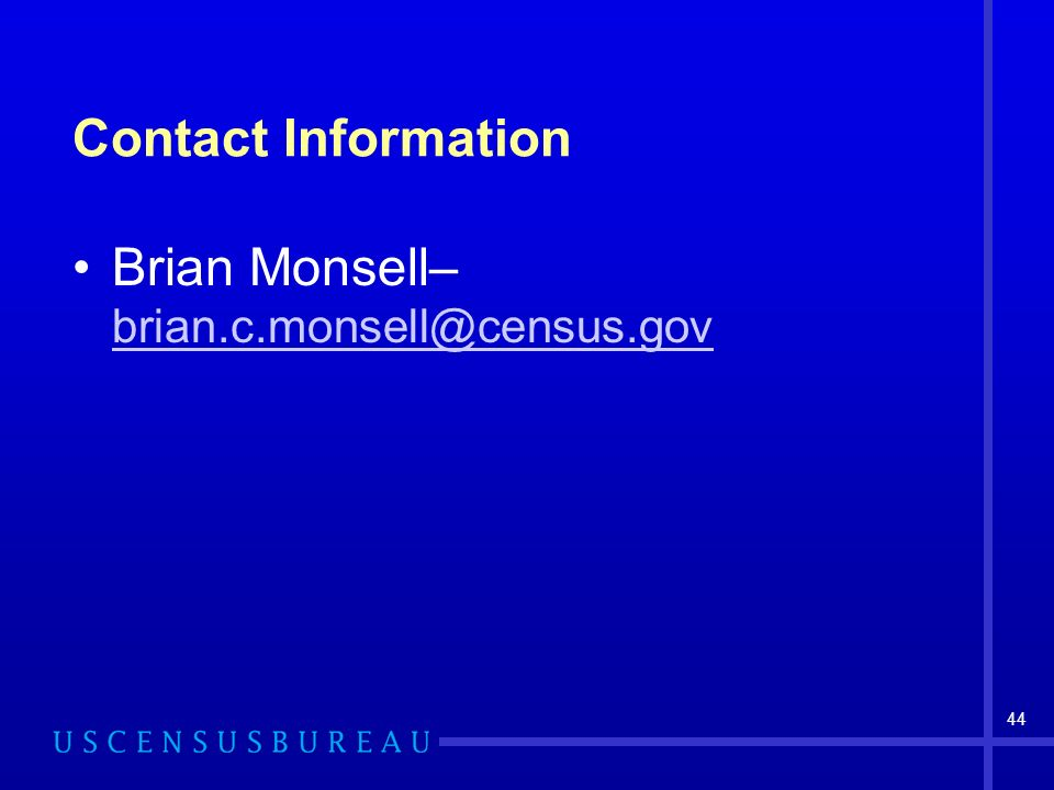 44 Contact Information Brian Monsell– brian.c.monsell@census.gov brian.c.monsell@census.gov