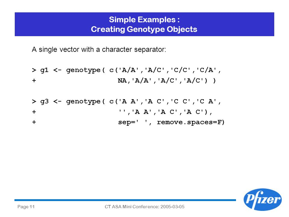 Page 11CT ASA Mini Conference: 2005-03-05 Simple Examples : Creating Genotype Objects A single vector with a character separator: > g1 <- genotype( c(