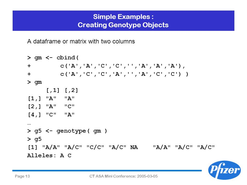 Page 13CT ASA Mini Conference: 2005-03-05 Simple Examples : Creating Genotype Objects A dataframe or matrix with two columns > gm <- cbind( + c('A','A