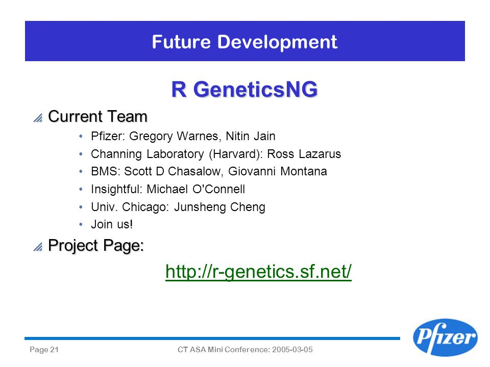 Page 21CT ASA Mini Conference: 2005-03-05 Future Development R GeneticsNG Current Team Current Team Pfizer: Gregory Warnes, Nitin Jain Channing Labora