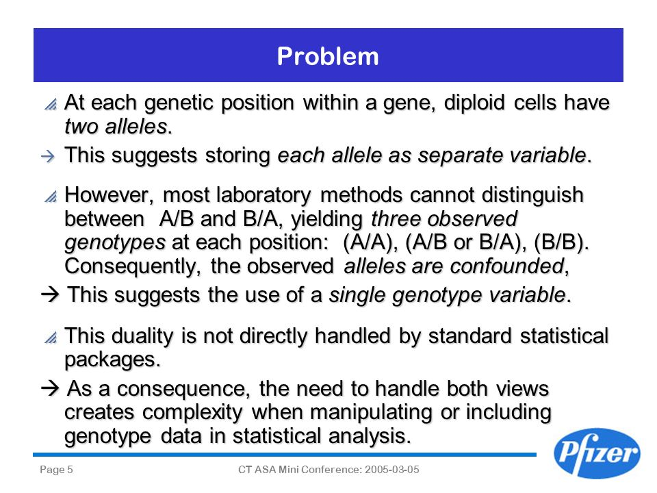 Page 5CT ASA Mini Conference: 2005-03-05 Problem At each genetic position within a gene, diploid cells have two alleles. At each genetic position with