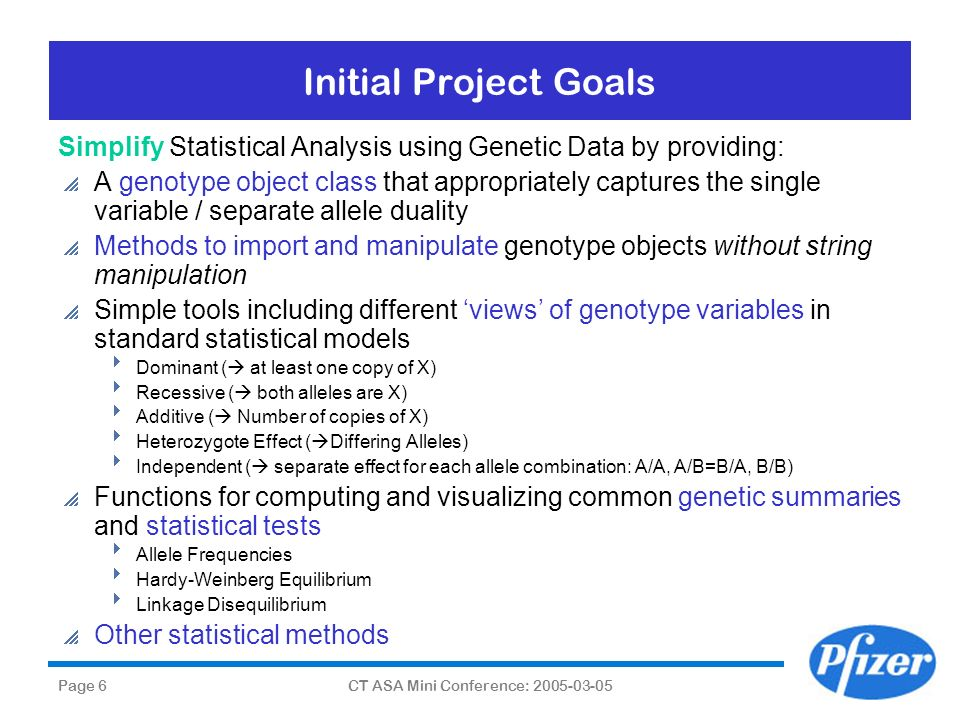 Page 6CT ASA Mini Conference: 2005-03-05 Initial Project Goals Simplify Statistical Analysis using Genetic Data by providing: A genotype object class