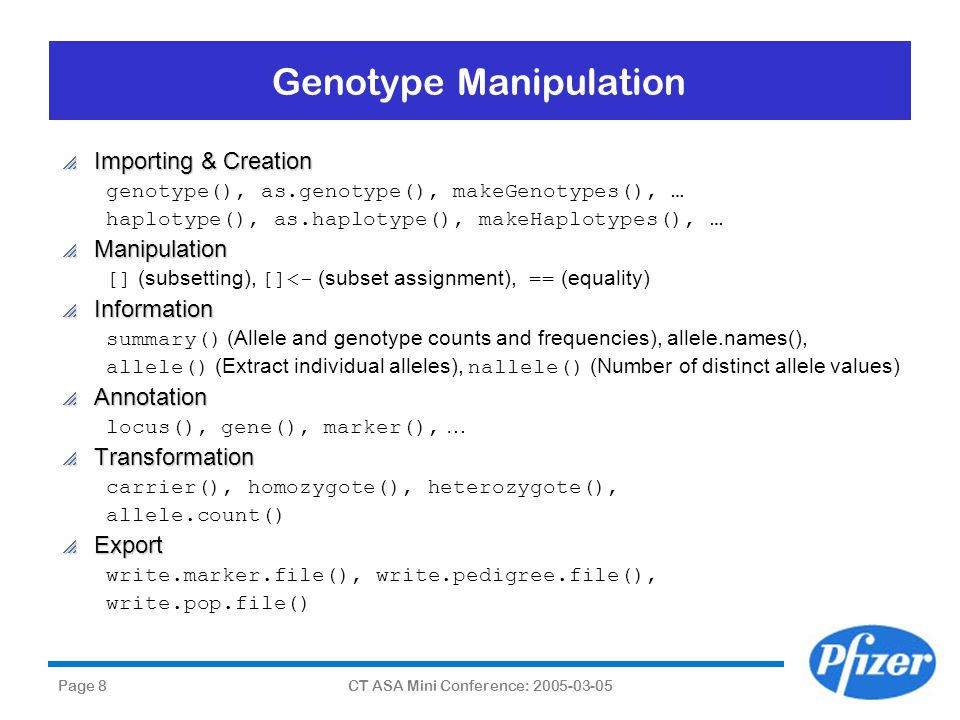 Page 8CT ASA Mini Conference: 2005-03-05 Genotype Manipulation Importing & Creation Importing & Creation genotype(), as.genotype(), makeGenotypes(), …