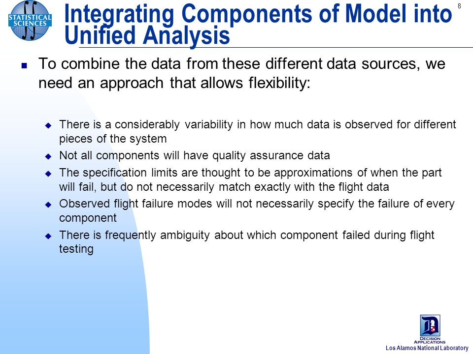 Los Alamos National Laboratory 8 To combine the data from these different data sources, we need an approach that allows flexibility: There is a considerably variability in how much data is observed for different pieces of the system Not all components will have quality assurance data The specification limits are thought to be approximations of when the part will fail, but do not necessarily match exactly with the flight data Observed flight failure modes will not necessarily specify the failure of every component There is frequently ambiguity about which component failed during flight testing Integrating Components of Model into Unified Analysis
